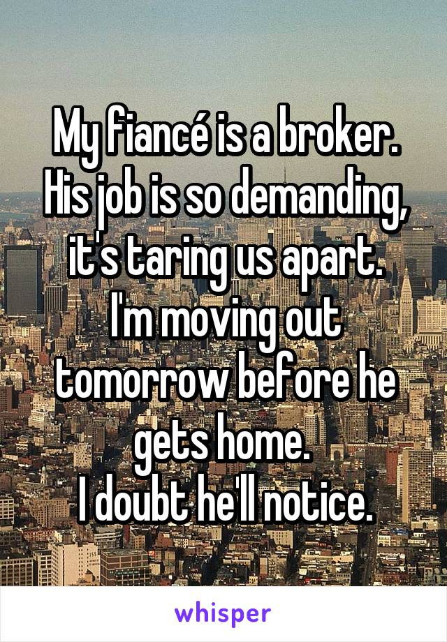 My fiancé is a broker. His job is so demanding, it's taring us apart. I'm moving out tomorrow before he gets home.  I doubt he'll notice.