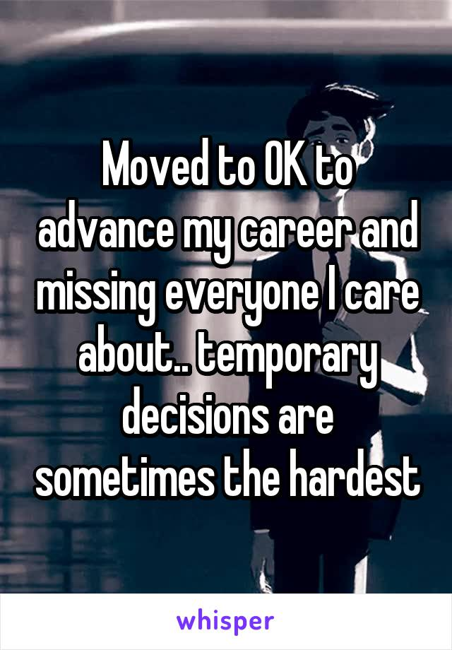 Moved to OK to advance my career and missing everyone I care about.. temporary decisions are sometimes the hardest