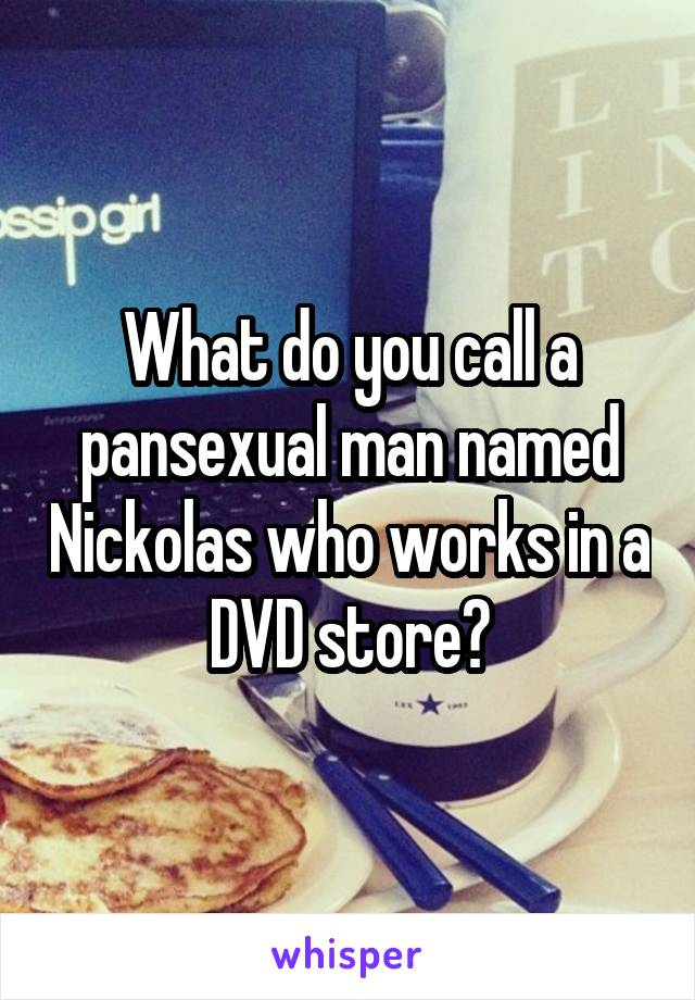 What do you call a pansexual man named Nickolas who works in a DVD store?