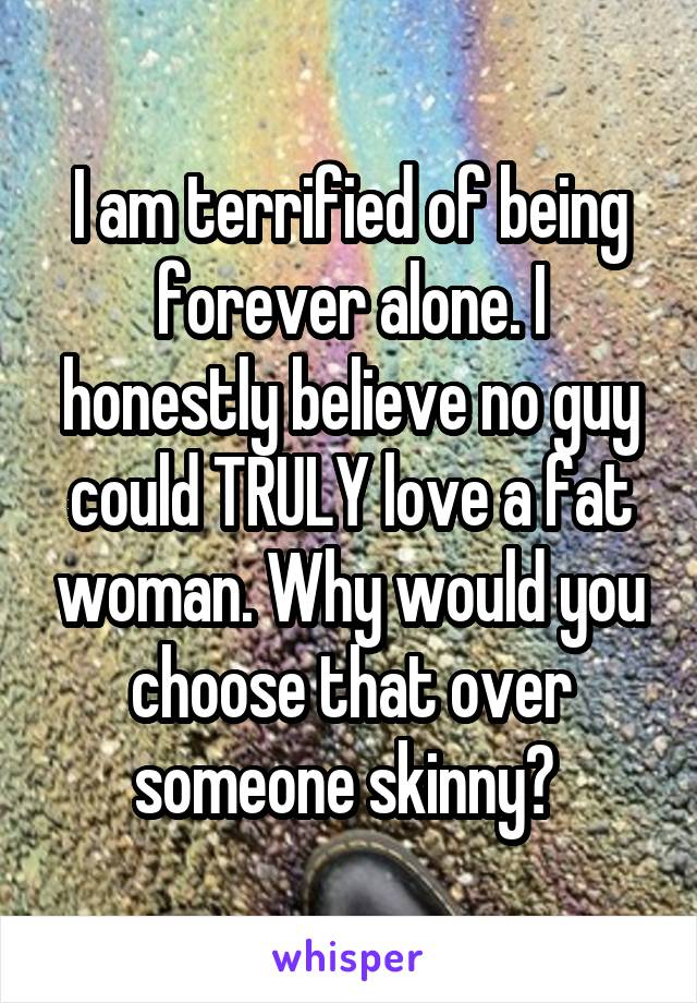 I am terrified of being forever alone. I honestly believe no guy could TRULY love a fat woman. Why would you choose that over someone skinny?