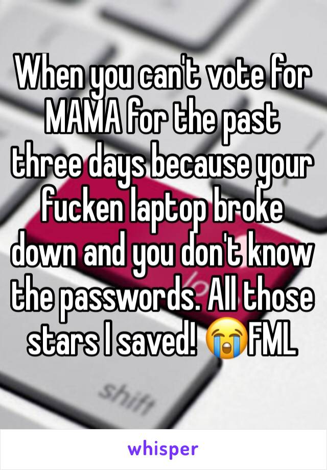 When you can't vote for MAMA for the past three days because your fucken laptop broke down and you don't know the passwords. All those stars I saved! 😭FML