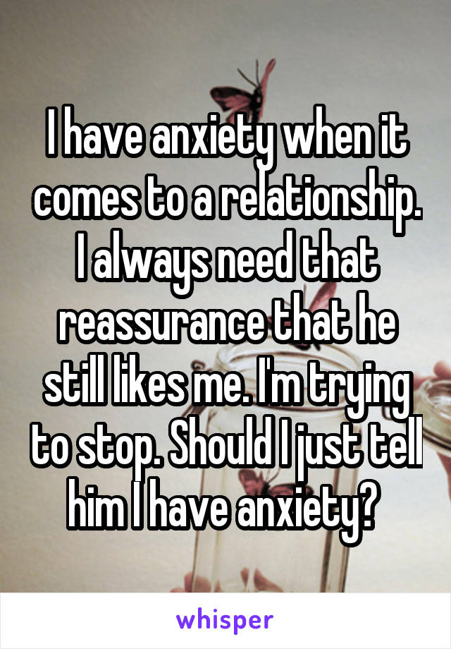 I have anxiety when it comes to a relationship. I always need that reassurance that he still likes me. I'm trying to stop. Should I just tell him I have anxiety?