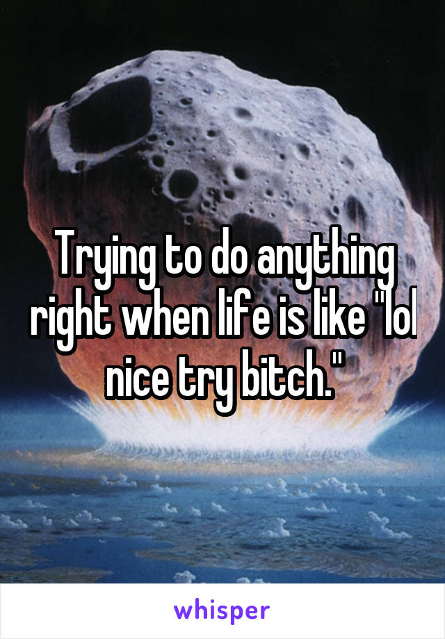 """Trying to do anything right when life is like """"lol nice try bitch."""""""