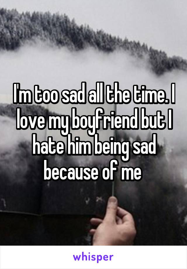 I'm too sad all the time. I love my boyfriend but I hate him being sad because of me