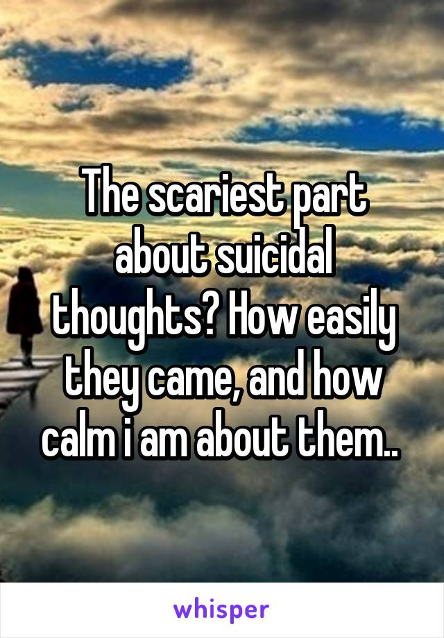 The scariest part about suicidal thoughts? How easily they came, and how calm i am about them..