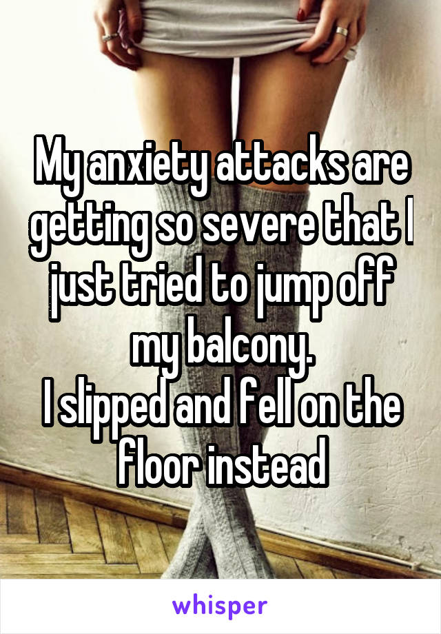 My anxiety attacks are getting so severe that I just tried to jump off my balcony. I slipped and fell on the floor instead