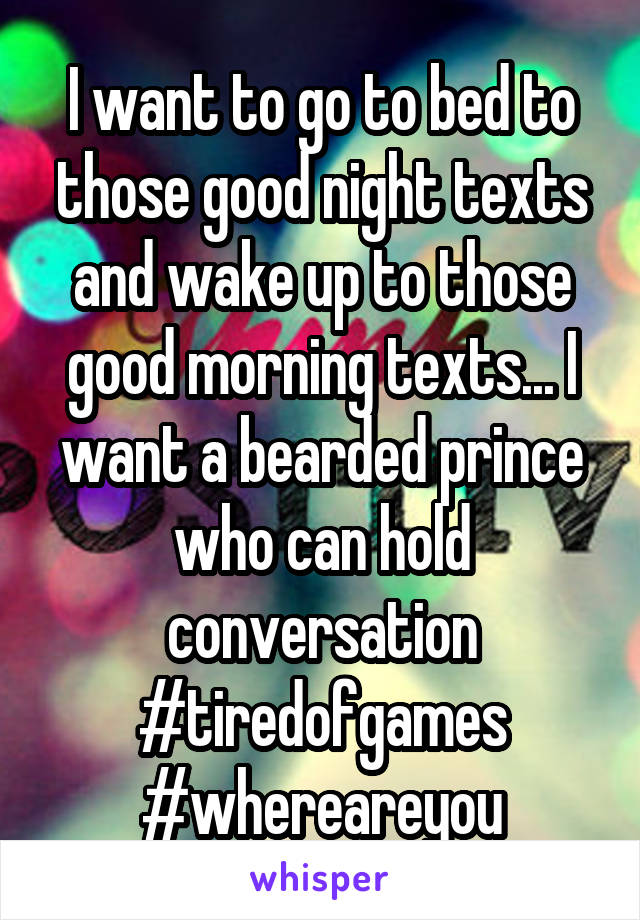 I want to go to bed to those good night texts and wake up to those good morning texts... I want a bearded prince who can hold conversation #tiredofgames #whereareyou
