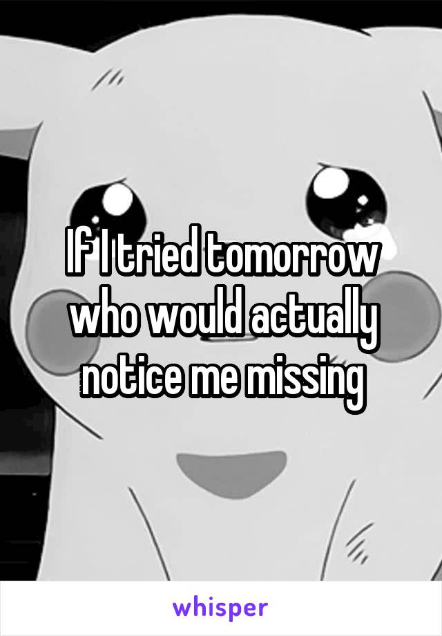 If I tried tomorrow who would actually notice me missing
