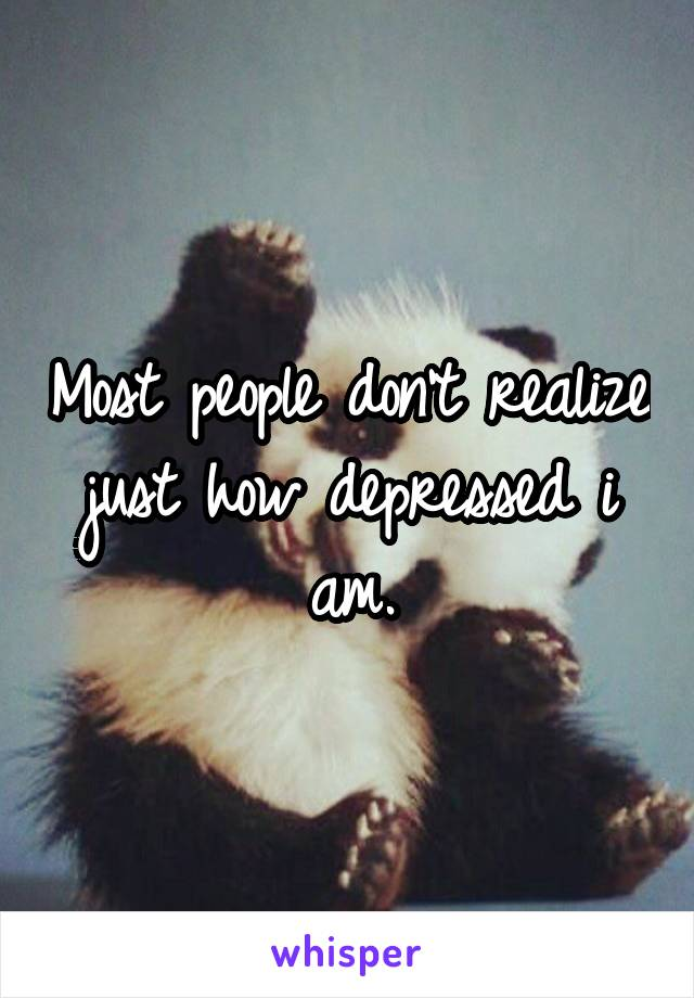 Most people don't realize just how depressed i am.