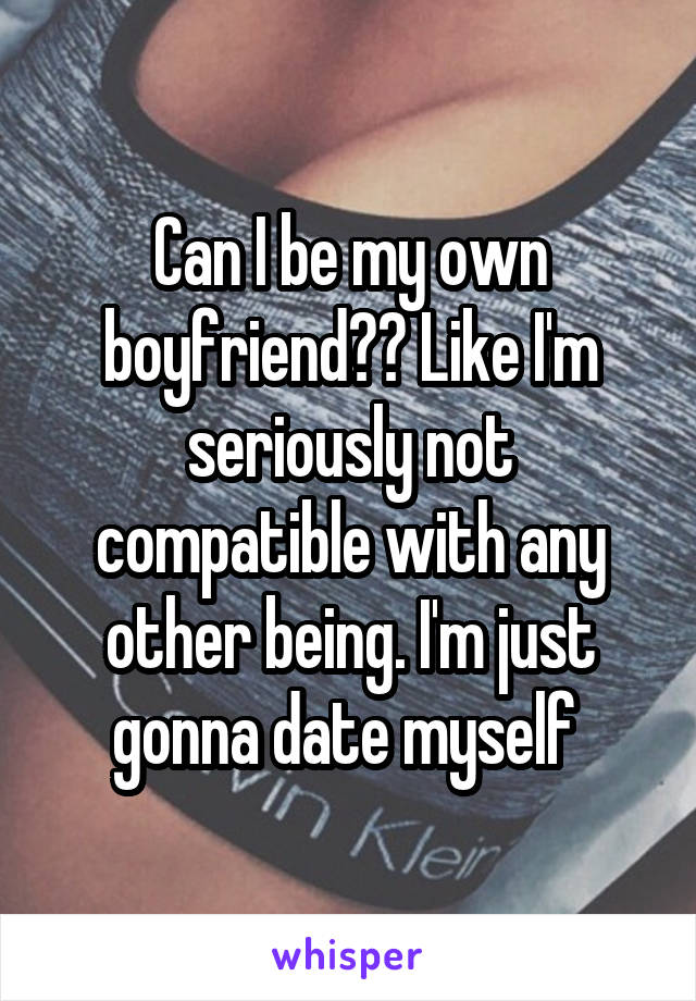 Can I be my own boyfriend?? Like I'm seriously not compatible with any other being. I'm just gonna date myself