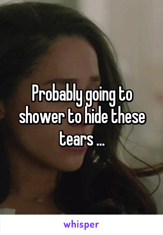 Probably going to shower to hide these tears ...