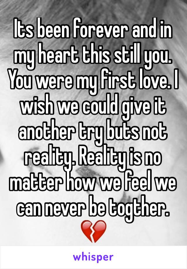 Its been forever and in my heart this still you. You were my first love. I wish we could give it another try buts not reality. Reality is no matter how we feel we can never be togther. 💔