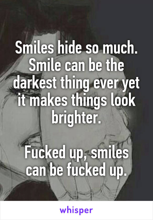 Smiles hide so much. Smile can be the darkest thing ever yet it makes things look brighter.  Fucked up, smiles can be fucked up.