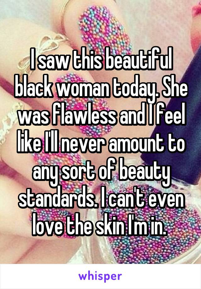 I saw this beautiful black woman today. She was flawless and I feel like I'll never amount to any sort of beauty standards. I can't even love the skin I'm in.