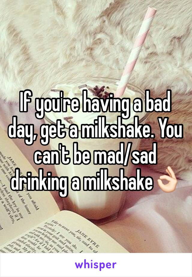 If you're having a bad day, get a milkshake. You can't be mad/sad drinking a milkshake👌🏻
