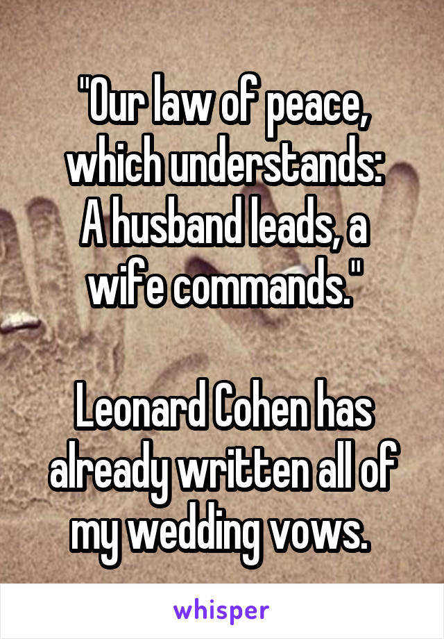 """""""Our law of peace, which understands: A husband leads, a wife commands.""""  Leonard Cohen has already written all of my wedding vows."""