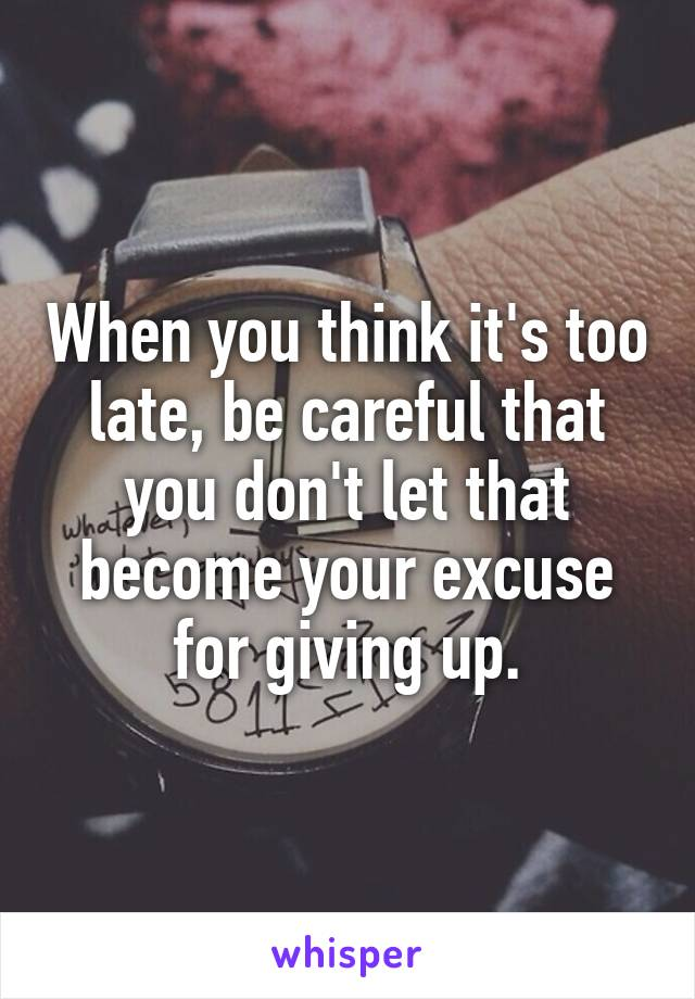 When you think it's too late, be careful that you don't let that become your excuse for giving up.