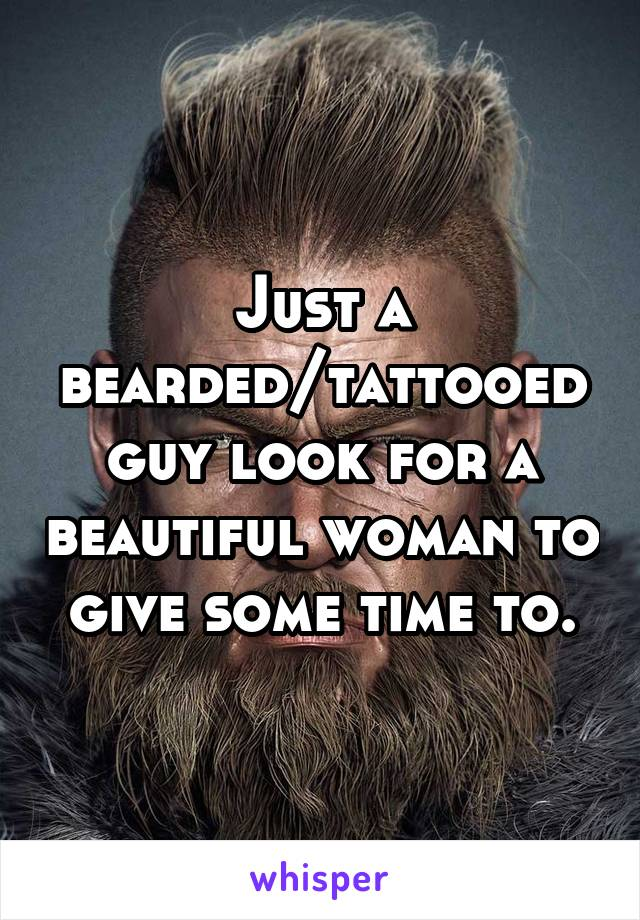 Just a bearded/tattooed guy look for a beautiful woman to give some time to.