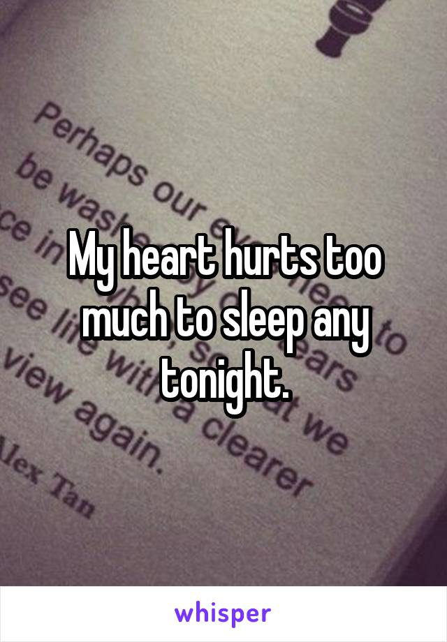 My heart hurts too much to sleep any tonight.