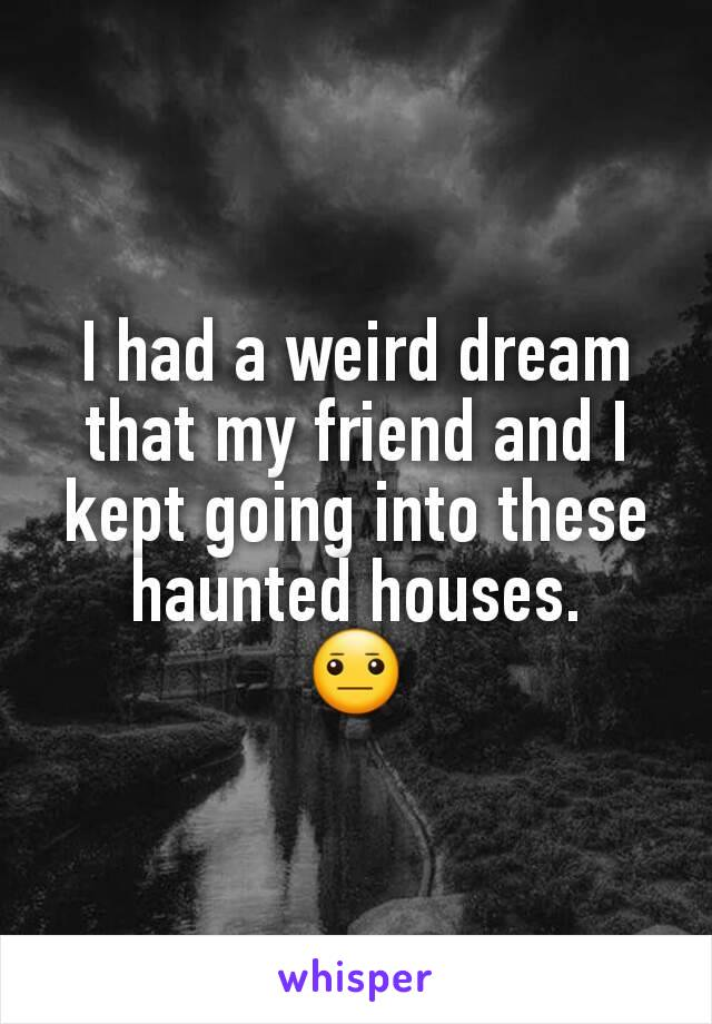 I had a weird dream that my friend and I kept going into these haunted houses. 😐