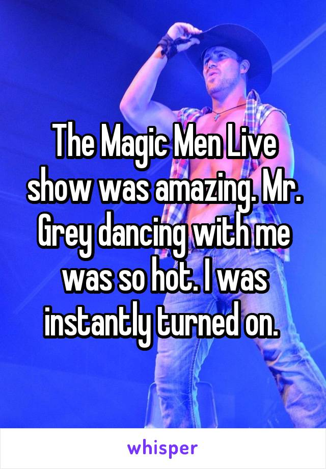 The Magic Men Live show was amazing. Mr. Grey dancing with me was so hot. I was instantly turned on.