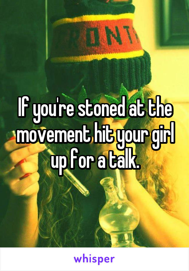 If you're stoned at the movement hit your girl up for a talk.