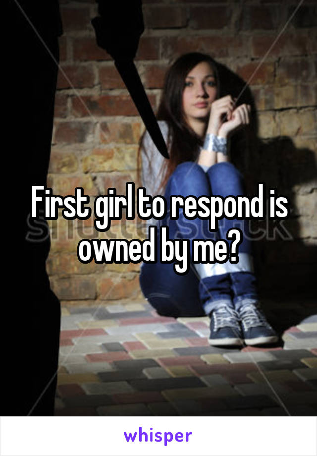 First girl to respond is owned by me?