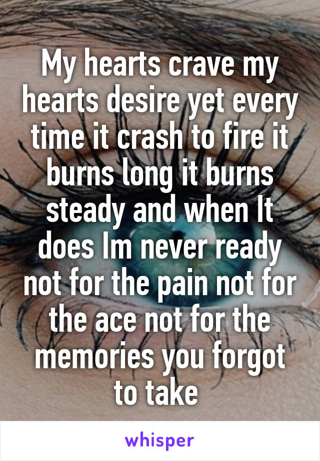 My hearts crave my hearts desire yet every time it crash to fire it burns long it burns steady and when It does Im never ready not for the pain not for the ace not for the memories you forgot to take