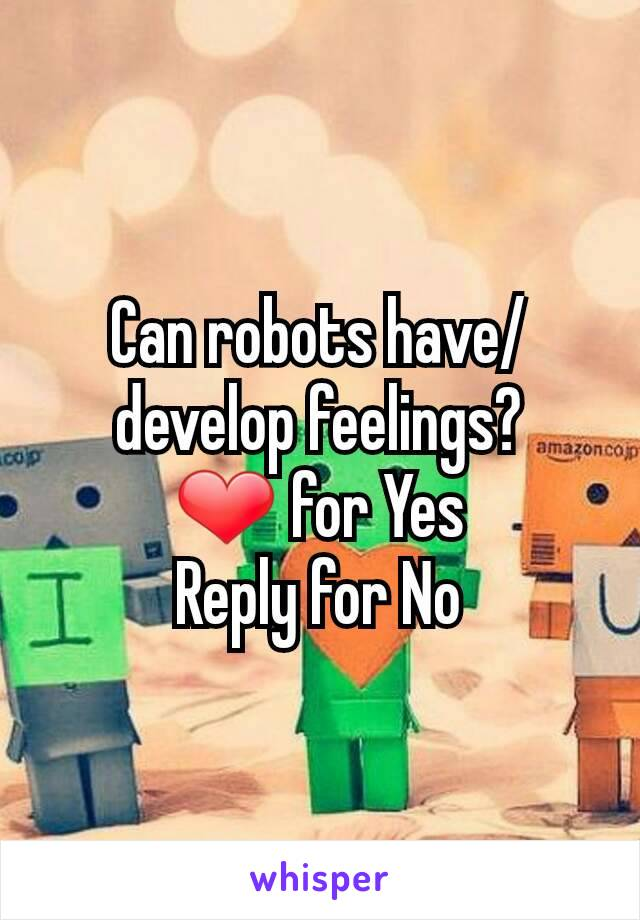 Can robots have/develop feelings? ❤ for Yes Reply for No