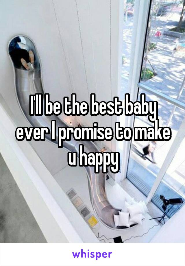 I'll be the best baby ever I promise to make u happy