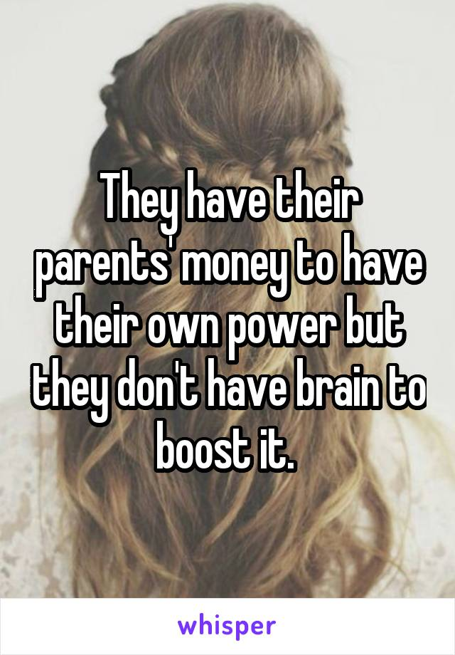 They have their parents' money to have their own power but they don't have brain to boost it.