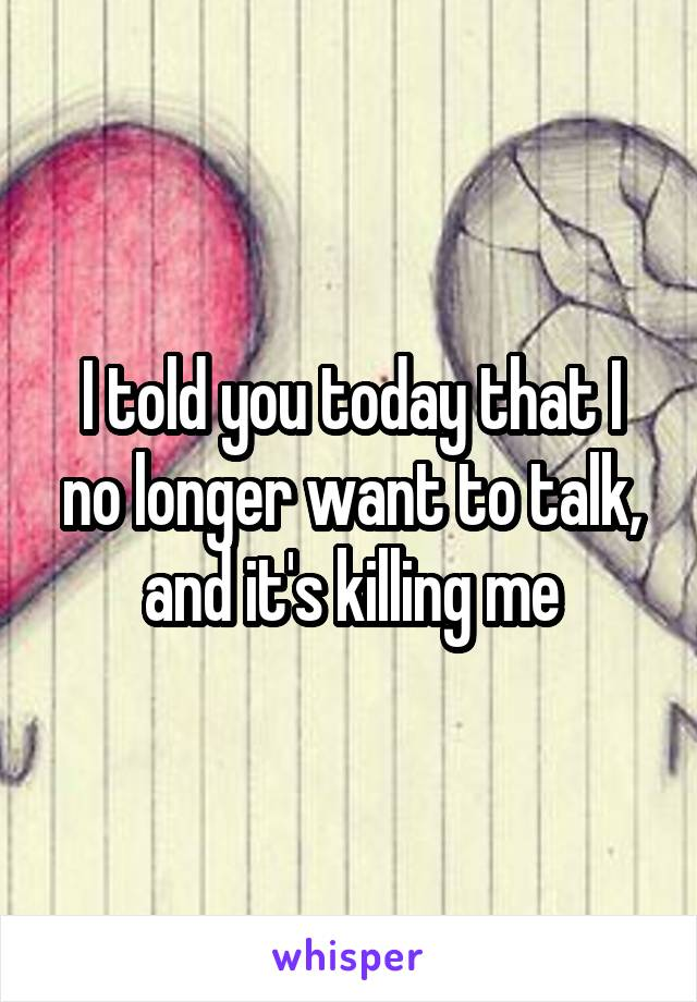 I told you today that I no longer want to talk, and it's killing me