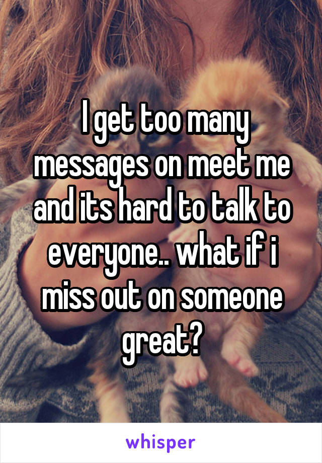 I get too many messages on meet me and its hard to talk to everyone.. what if i miss out on someone great?