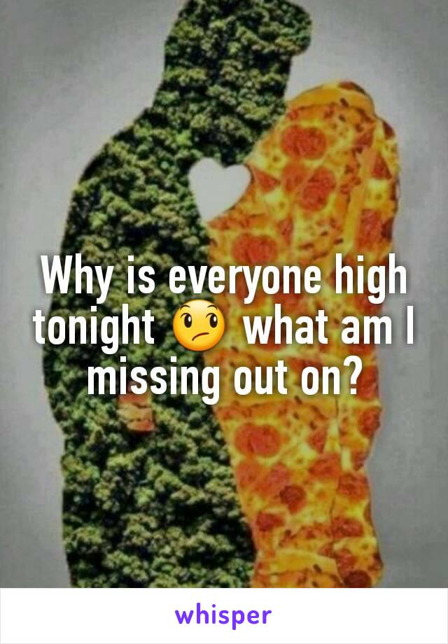 Why is everyone high tonight 😞 what am I missing out on?