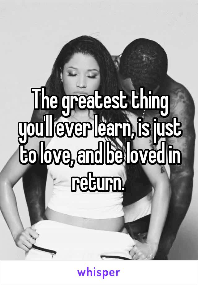 The greatest thing you'll ever learn, is just to love, and be loved in return.