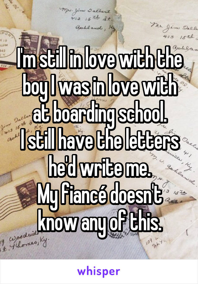 I'm still in love with the boy I was in love with at boarding school. I still have the letters he'd write me. My fiancé doesn't know any of this.