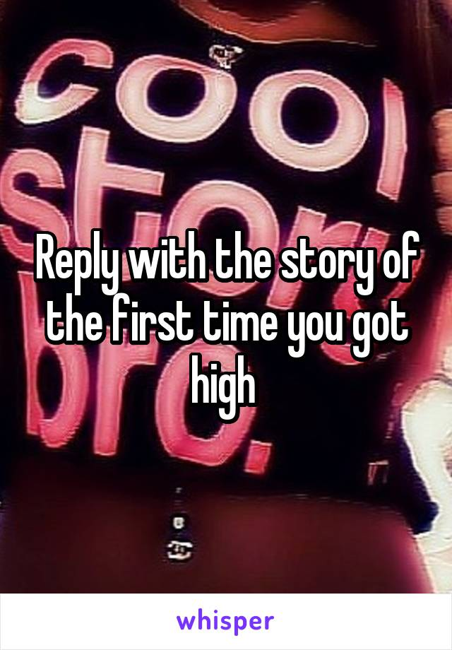 Reply with the story of the first time you got high