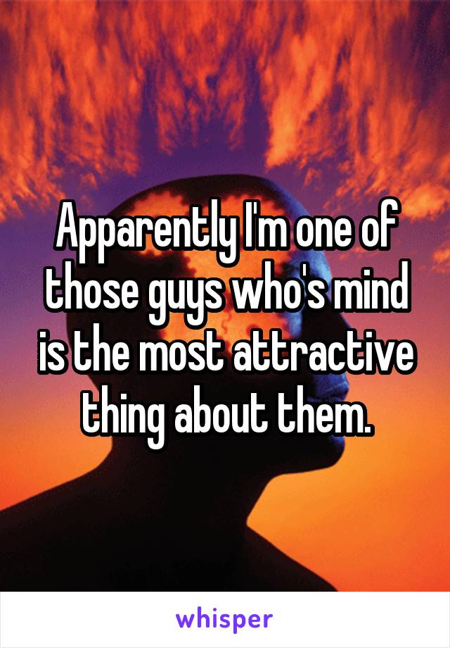 Apparently I'm one of those guys who's mind is the most attractive thing about them.