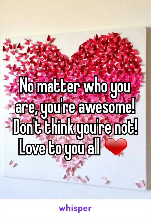 No matter who you are, you're awesome! Don't think you're not! Love to you all ❤