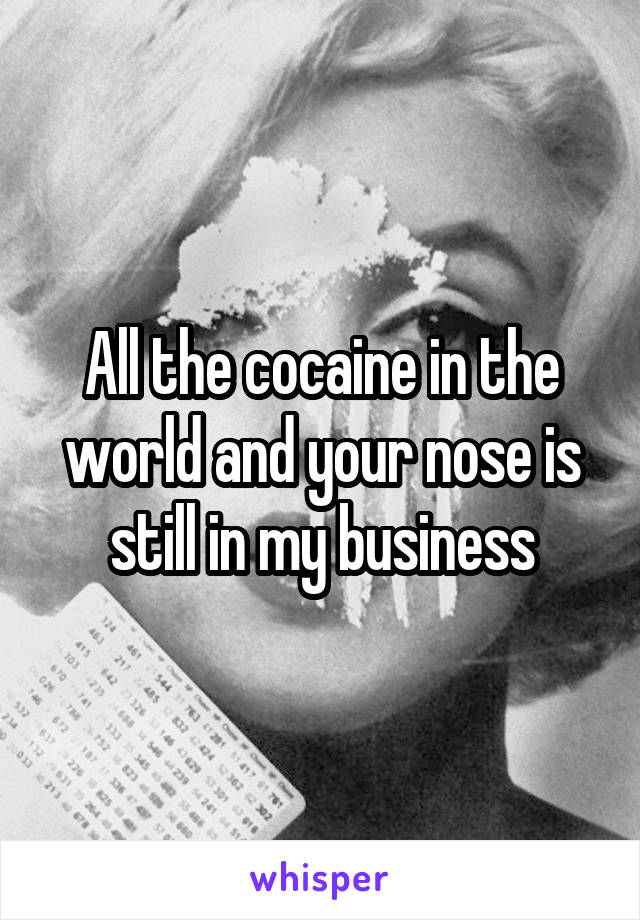 All the cocaine in the world and your nose is still in my business