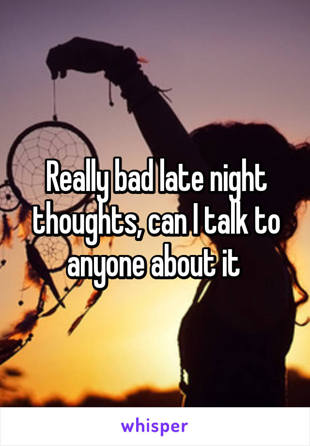 Really bad late night thoughts, can I talk to anyone about it