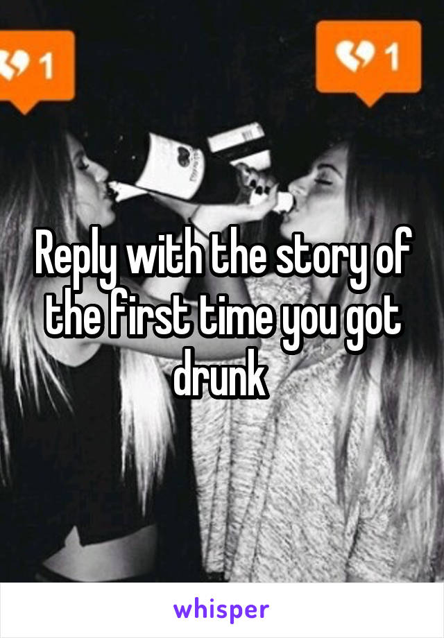 Reply with the story of the first time you got drunk