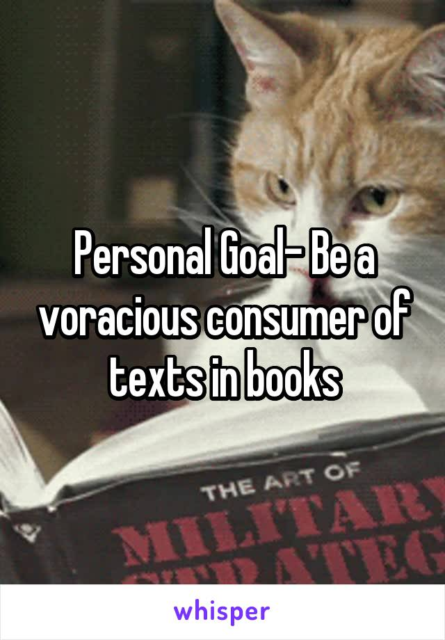 Personal Goal- Be a voracious consumer of texts in books