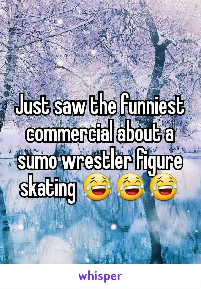 Just saw the funniest commercial about a sumo wrestler figure skating 😂😂😂