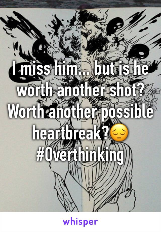 I miss him... but is he worth another shot? Worth another possible heartbreak?😔 #Overthinking