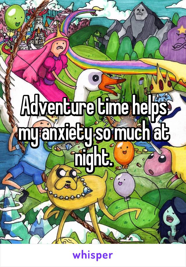 Adventure time helps my anxiety so much at night.
