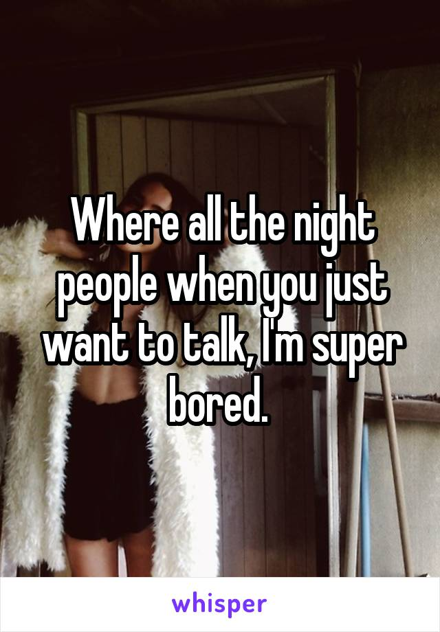 Where all the night people when you just want to talk, I'm super bored.