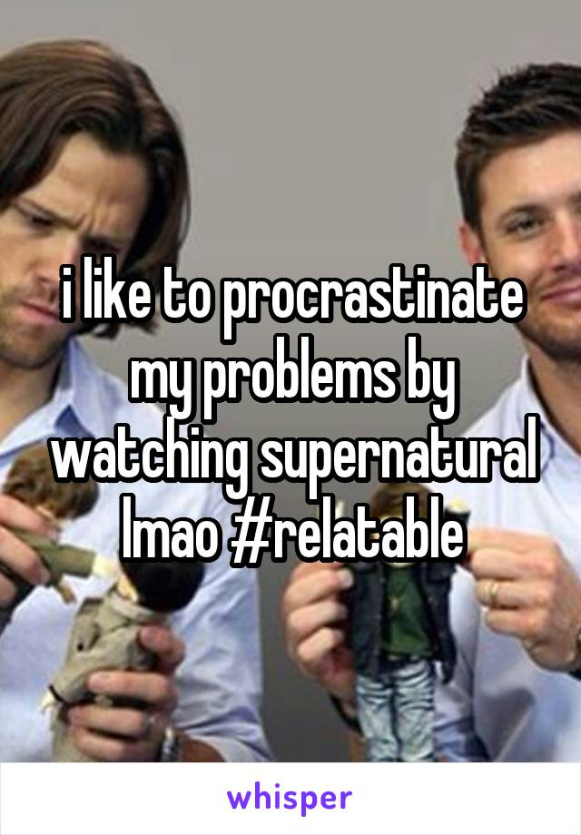 i like to procrastinate my problems by watching supernatural lmao #relatable