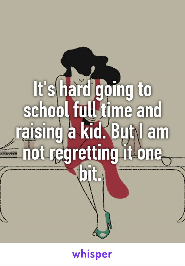 It's hard going to school full time and raising a kid. But I am not regretting it one bit.