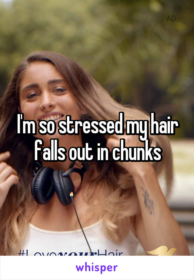 I'm so stressed my hair falls out in chunks